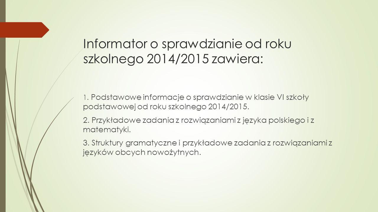 Informator o sprawdzianie od roku szkolnego 2014/2015 zawiera: 1. Podstawowe informacje o sprawdzianie w klasie VI szkoły podstawowej od roku szkolneg