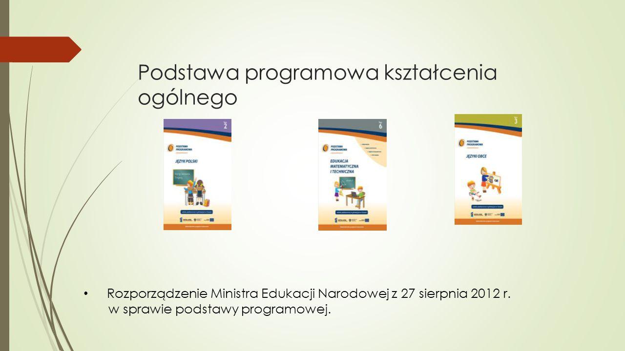 Podstawa programowa kształcenia ogólnego Rozporządzenie Ministra Edukacji Narodowej z 27 sierpnia 2012 r. w sprawie podstawy programowej.