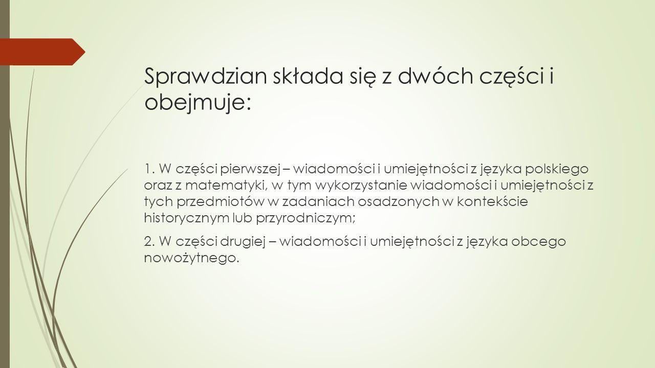 Sprawdzian składa się z dwóch części i obejmuje: 1. W części pierwszej – wiadomości i umiejętności z języka polskiego oraz z matematyki, w tym wykorzy