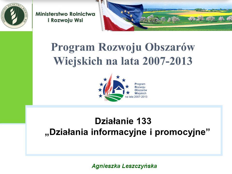 """Agnieszka Leszczyńska Program Rozwoju Obszarów Wiejskich na lata 2007-2013 Działanie 133 """"Działania informacyjne i promocyjne"""""""
