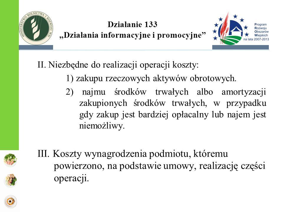 """Działanie 133 """"Działania informacyjne i promocyjne"""" II. Niezbędne do realizacji operacji koszty: 1) zakupu rzeczowych aktywów obrotowych. 2) najmu śro"""