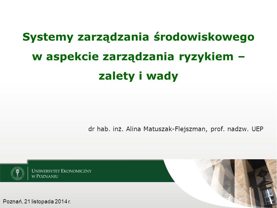 dr hab. inż. Alina Matuszak-Flejszman, prof. nadzw. UEP Systemy zarządzania środowiskowego w aspekcie zarządzania ryzykiem – zalety i wady Poznań, 21
