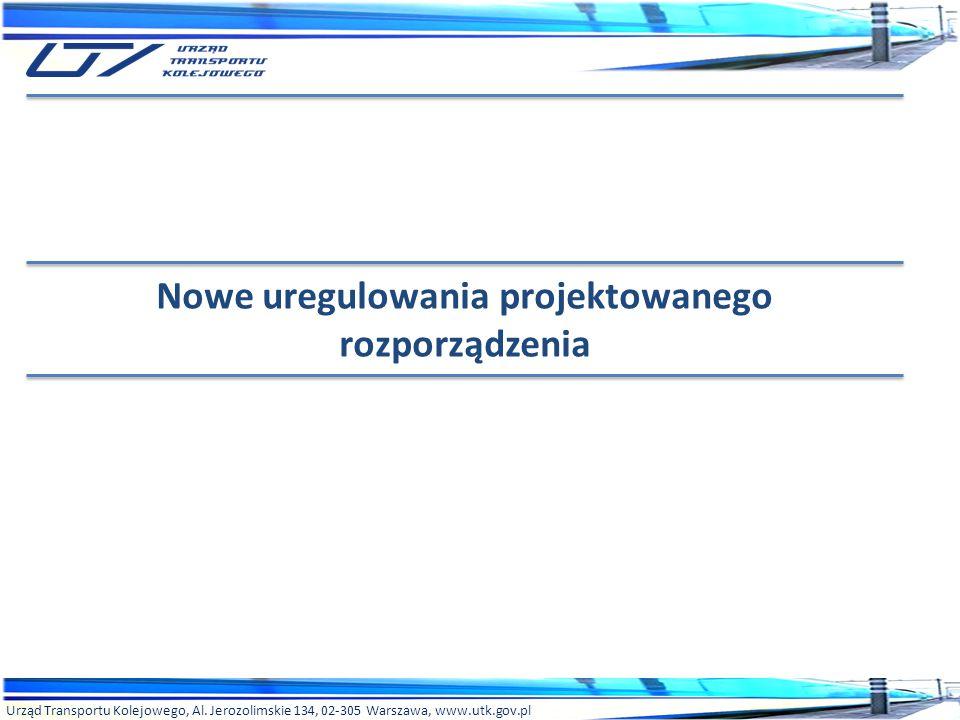 Urząd Transportu Kolejowego, Al. Jerozolimskie 134, 02-305 Warszawa, www.utk.gov.pl Nowe uregulowania projektowanego rozporządzenia