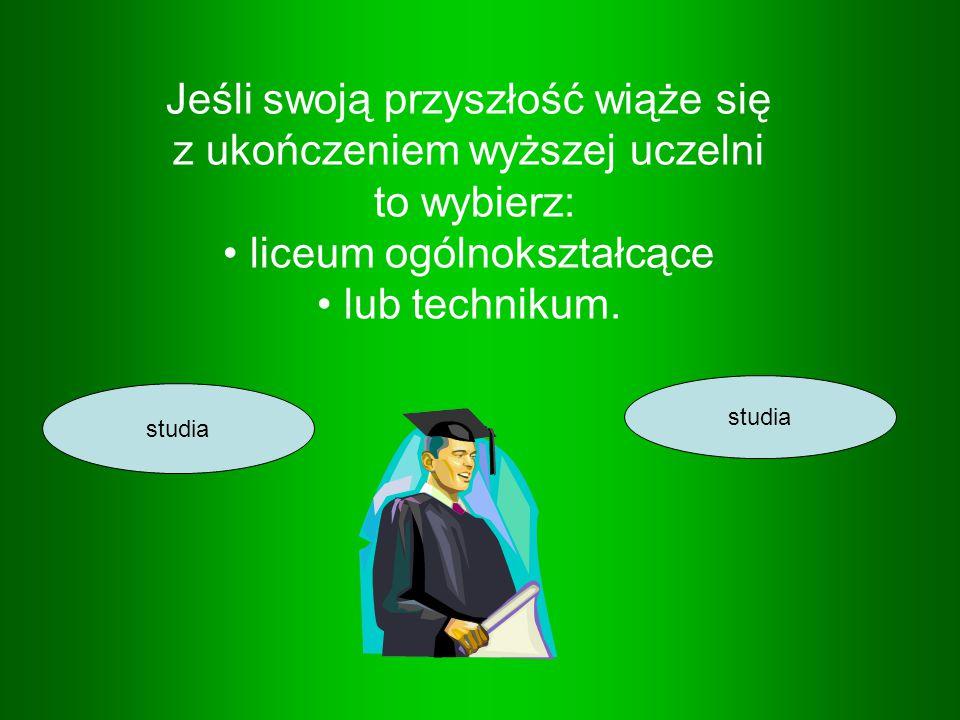 Jeśli swoją przyszłość wiąże się z ukończeniem wyższej uczelni to wybierz: liceum ogólnokształcące lub technikum. studia