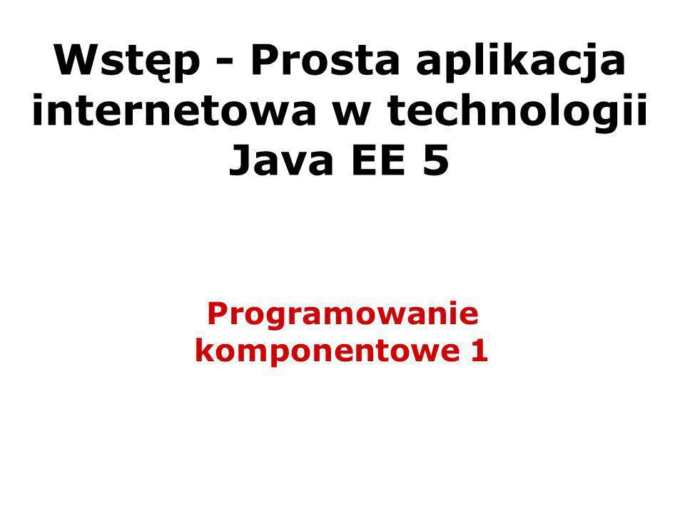 Wstęp - Prosta aplikacja internetowa w technologii Java EE 5 Programowanie komponentowe 1