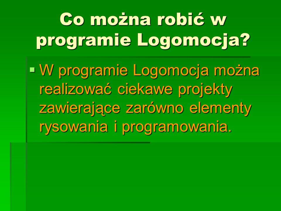 Co można robić w programie Logomocja?  W programie Logomocja można realizować ciekawe projekty zawierające zarówno elementy rysowania i programowania