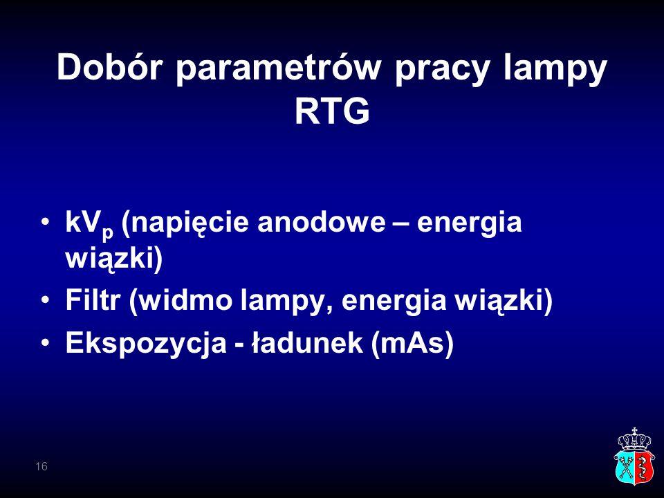 Dobór parametrów pracy lampy RTG kV p (napięcie anodowe – energia wiązki) Filtr (widmo lampy, energia wiązki) Ekspozycja - ładunek (mAs) 16