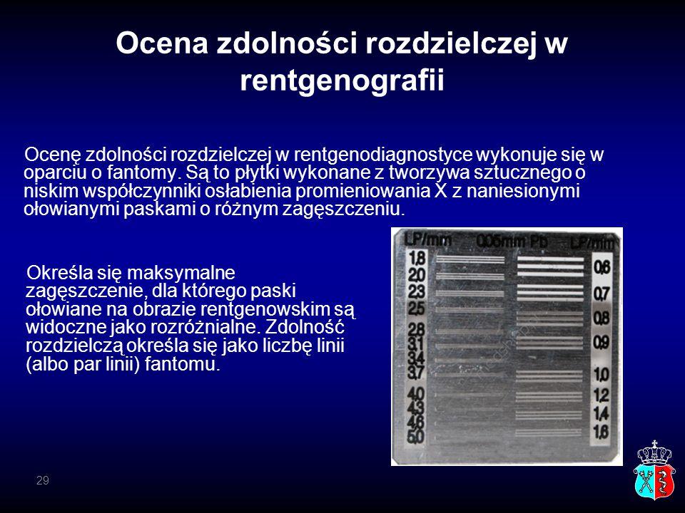 29 Ocena zdolności rozdzielczej w rentgenografii Ocenę zdolności rozdzielczej w rentgenodiagnostyce wykonuje się w oparciu o fantomy. Są to płytki wyk