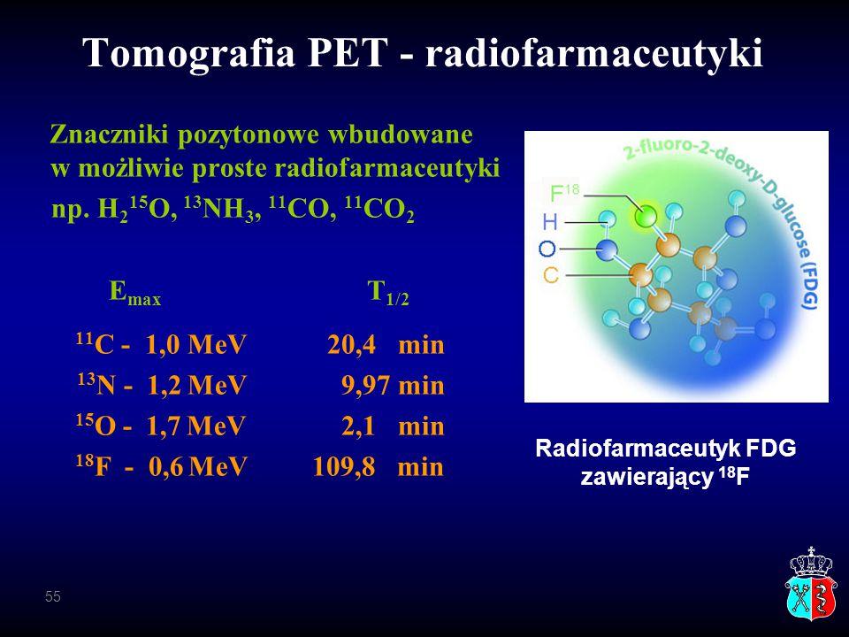 Tomografia PET - radiofarmaceutyki Znaczniki pozytonowe wbudowane w możliwie proste radiofarmaceutyki np. H 2 15 O, 13 NH 3, 11 CO, 11 CO 2 E max T 1/