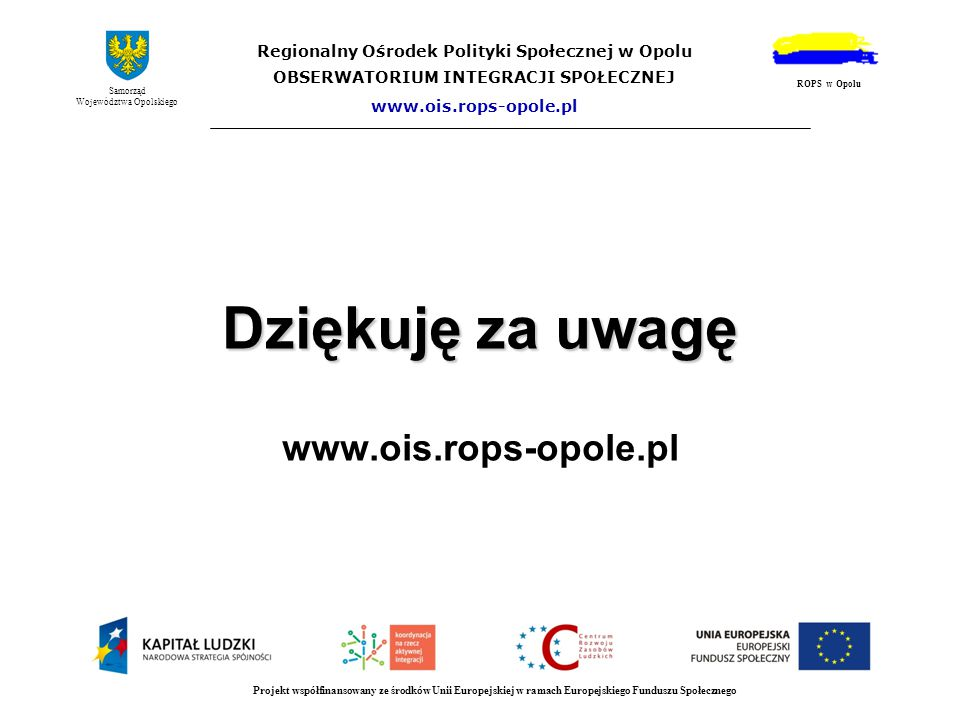 Dziękuję za uwagę Dziękuję za uwagę www.ois.rops-opole.pl Projekt współfinansowany ze środków Unii Europejskiej w ramach Europejskiego Funduszu Społec