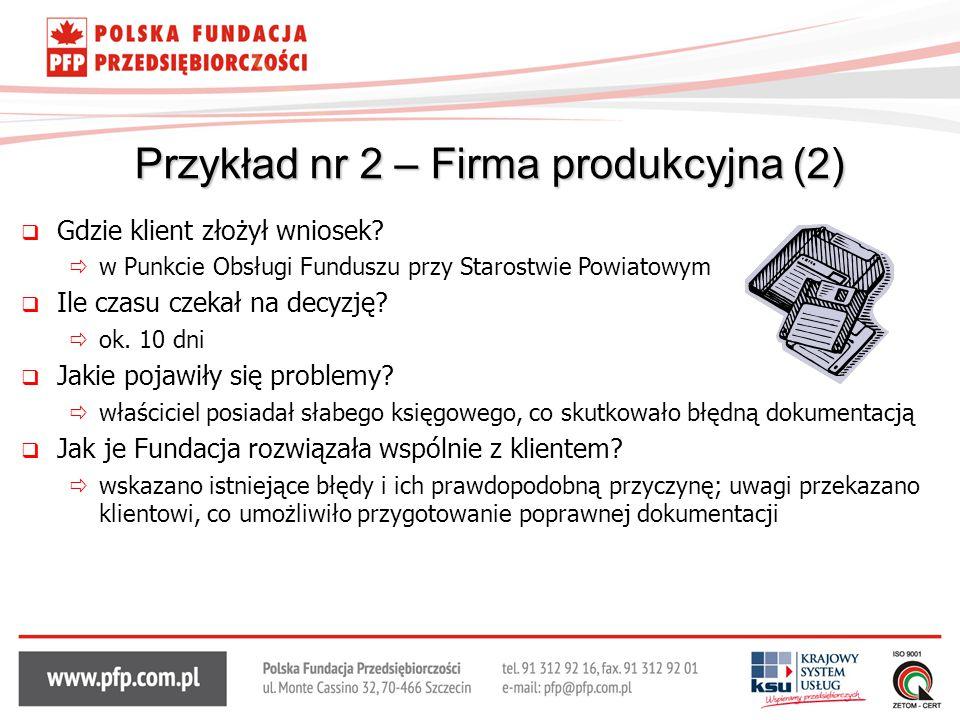 Przykład nr 2 – Firma produkcyjna (2)  Gdzie klient złożył wniosek?  w Punkcie Obsługi Funduszu przy Starostwie Powiatowym  Ile czasu czekał na dec