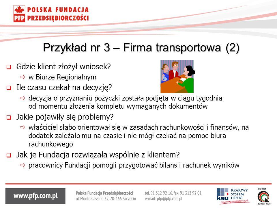 Przykład nr 3 – Firma transportowa (2)  Gdzie klient złożył wniosek?  w Biurze Regionalnym  Ile czasu czekał na decyzję?  decyzja o przyznaniu poż