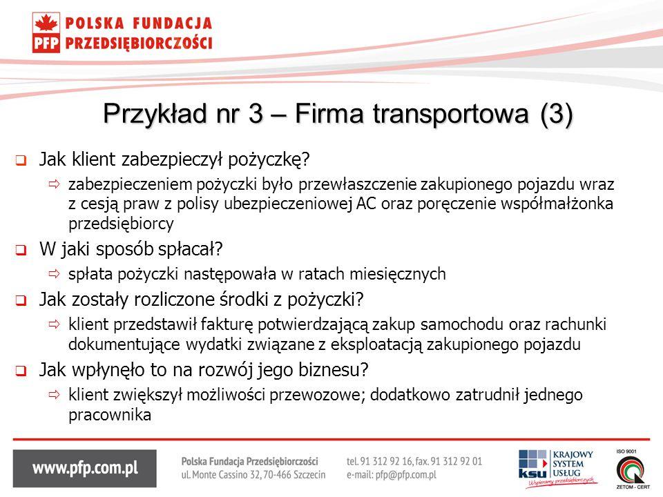 Przykład nr 3 – Firma transportowa (3)  Jak klient zabezpieczył pożyczkę?  zabezpieczeniem pożyczki było przewłaszczenie zakupionego pojazdu wraz z