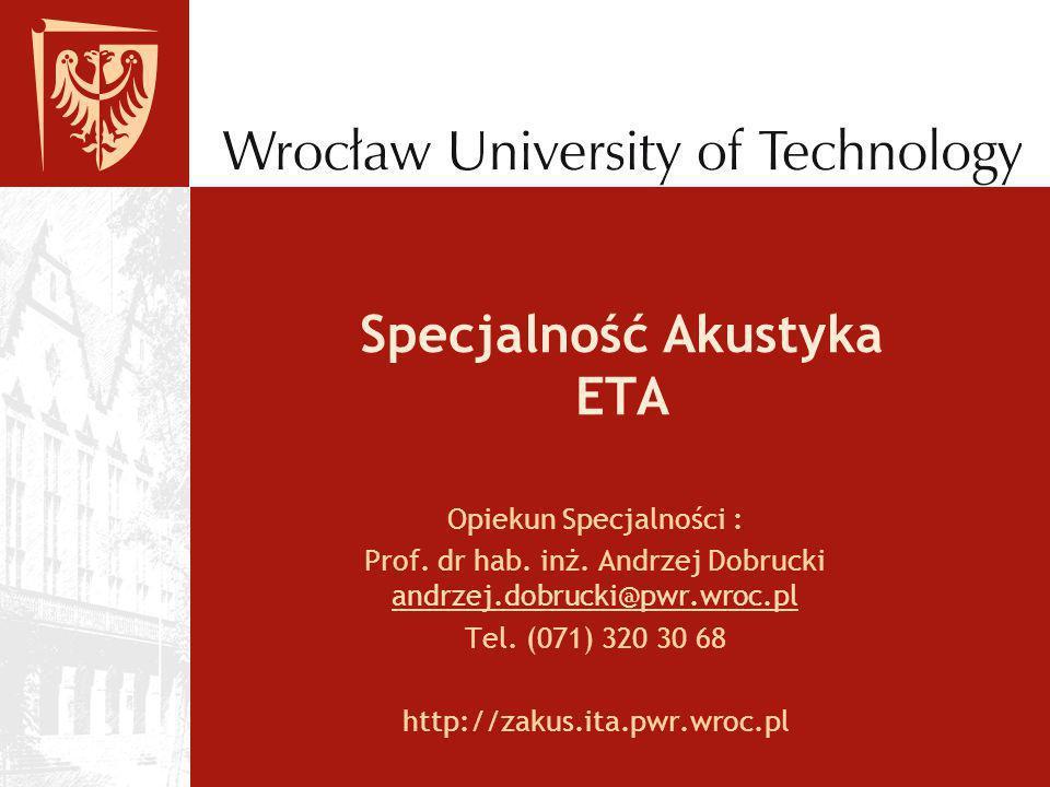 Specjalność Akustyka ETA Opiekun Specjalności : Prof. dr hab. inż. Andrzej Dobrucki andrzej.dobrucki@pwr.wroc.pl andrzej.dobrucki@pwr.wroc.pl Tel. (07