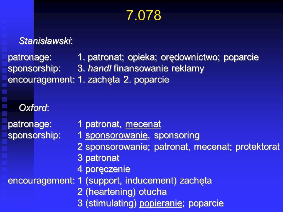 7.078 Stanisławski: Stanisławski: patronage:1. patronat; opieka; orędownictwo; poparcie sponsorship:3. handl finansowanie reklamy encouragement:1. zac