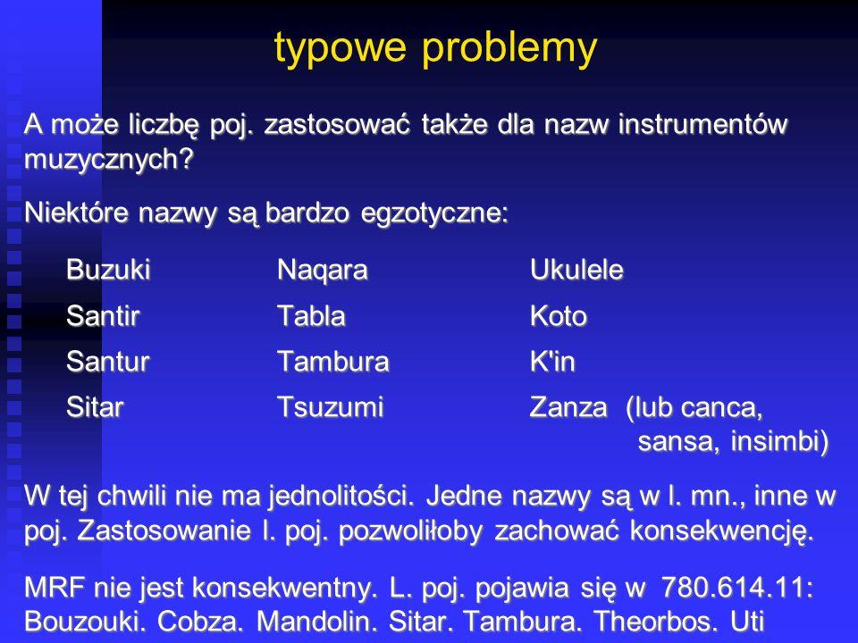 typowe problemy A może liczbę poj. zastosować także dla nazw instrumentów muzycznych? Niektóre nazwy są bardzo egzotyczne: BuzukiNaqaraUkulele BuzukiN