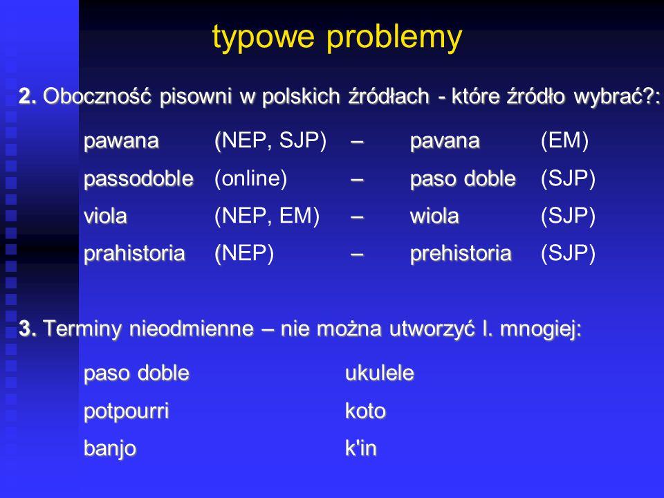 typowe problemy 2. Oboczność pisowni w polskich źródłach - które źródło wybrać?: pawana ( –pavana pawana (NEP, SJP) –pavana(EM) passodoble –paso doble
