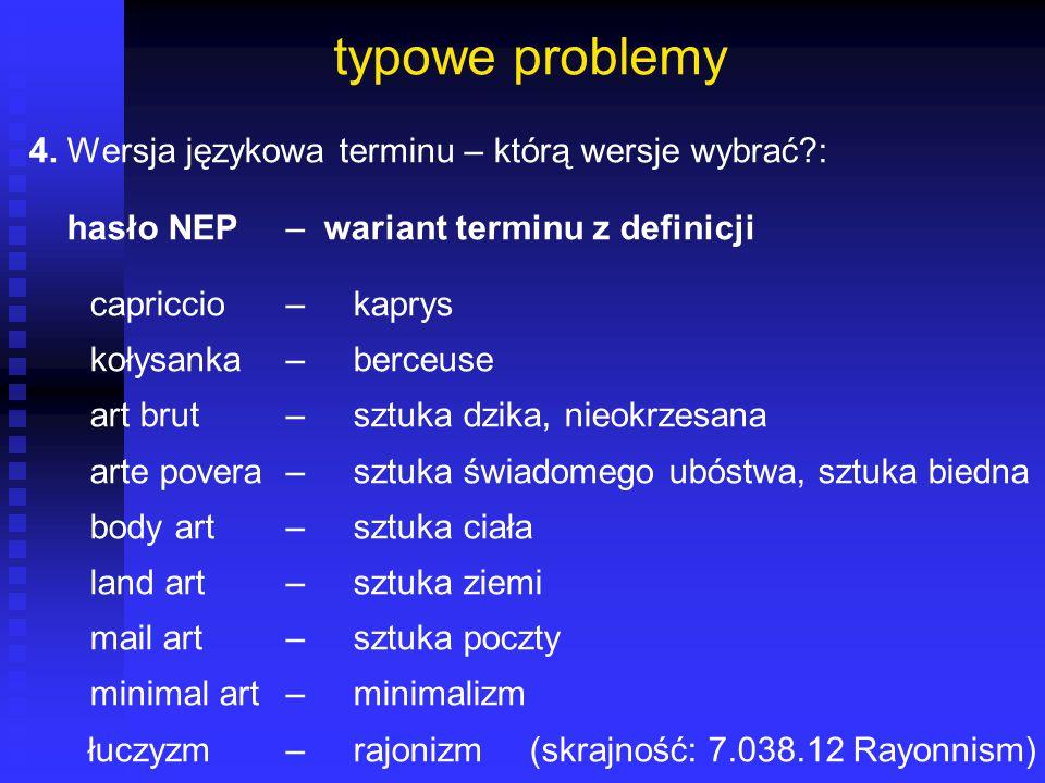 typowe problemy 4. Wersja językowa terminu – którą wersje wybrać?: hasło NEP– wariant terminu z definicji capriccio – kaprys kołysanka – berceuse art