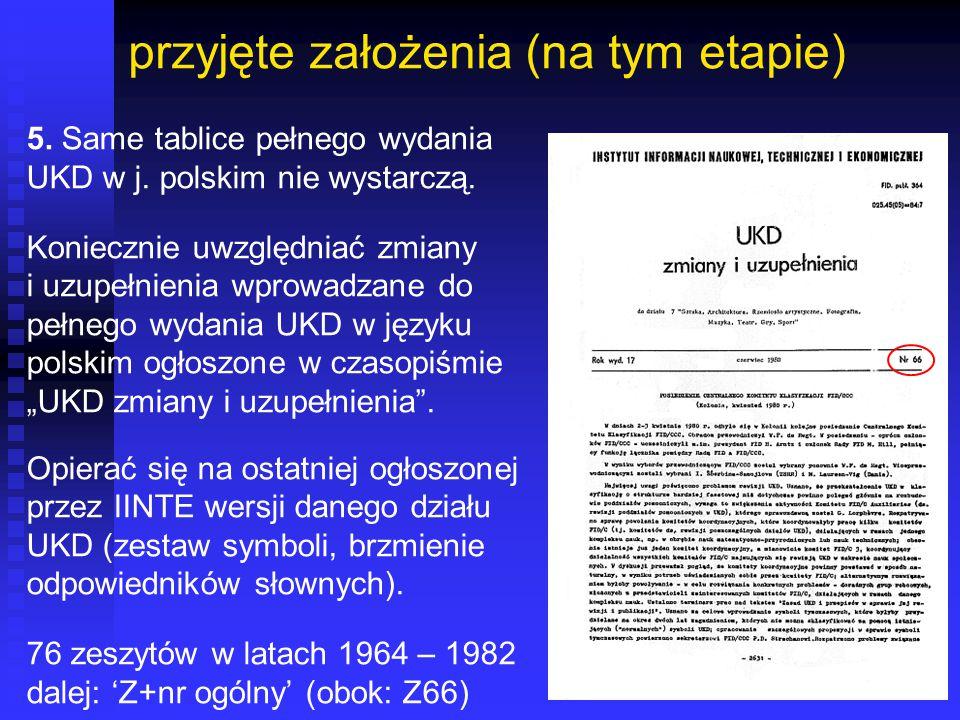 przyjęte założenia (na tym etapie) 5. Same tablice pełnego wydania UKD w j. polskim nie wystarczą. Koniecznie uwzględniać zmiany i uzupełnienia wprowa