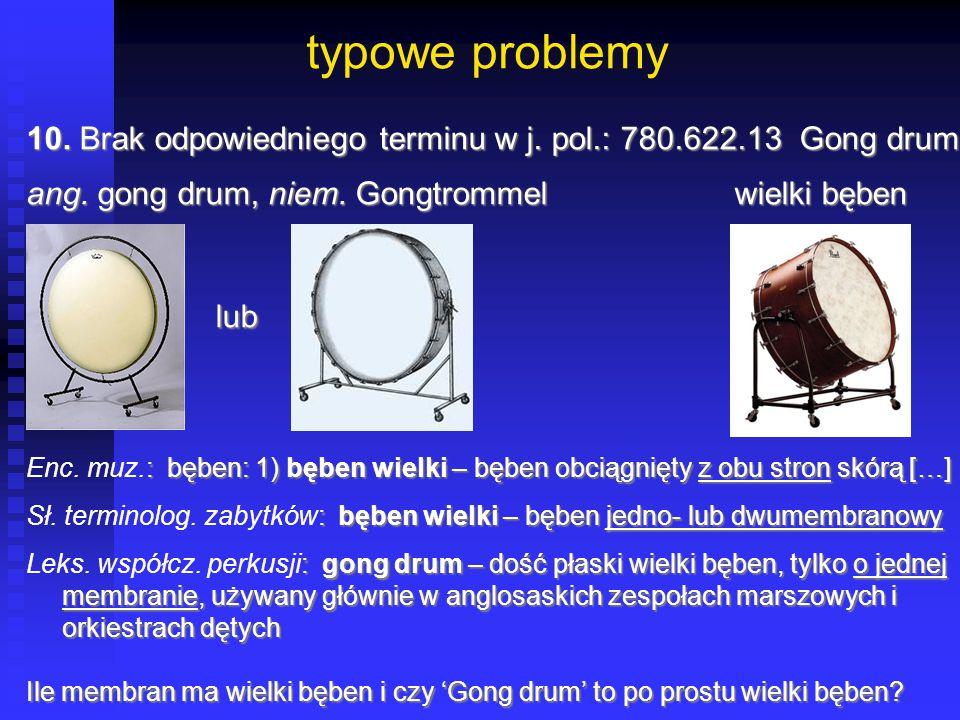 typowe problemy 10. Brak odpowiedniego terminu w j. pol.: 780.622.13 Gong drum ang. gong drum, niem. Gongtrommelwielki bęben lub lub : bęben: 1) bęben