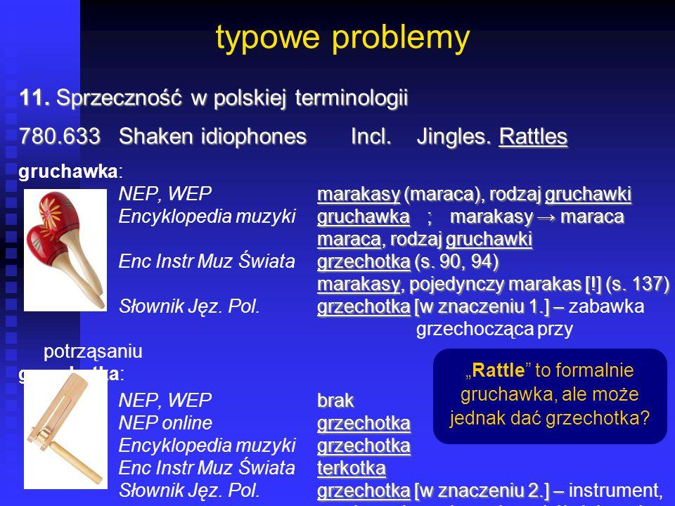 typowe problemy 11. Sprzeczność w polskiej terminologii 780.633Shaken idiophonesIncl.Jingles. Rattles gruchawka: marakasy (maraca), rodzaj gruchawki N