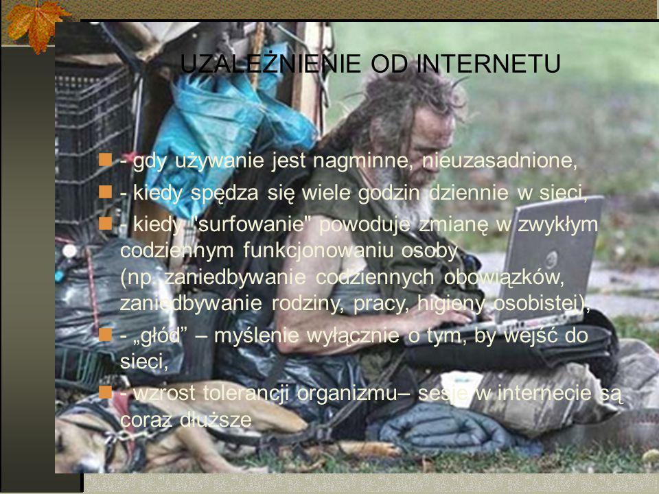 UZALEŻNIENIE OD INTERNETU - gdy używanie jest nagminne, nieuzasadnione, - kiedy spędza się wiele godzin dziennie w sieci, - kiedy surfowanie powoduje zmianę w zwykłym codziennym funkcjonowaniu osoby (np.