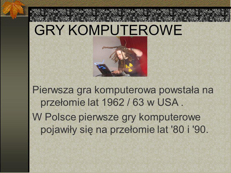 GRY KOMPUTEROWE Pierwsza gra komputerowa powstała na przełomie lat 1962 / 63 w USA.