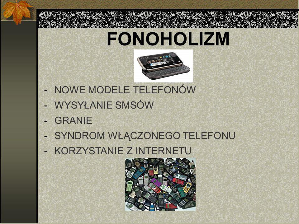 FONOHOLIZM -NOWE MODELE TELEFONÓW -WYSYŁANIE SMSÓW -GRANIE -SYNDROM WŁĄCZONEGO TELEFONU -KORZYSTANIE Z INTERNETU