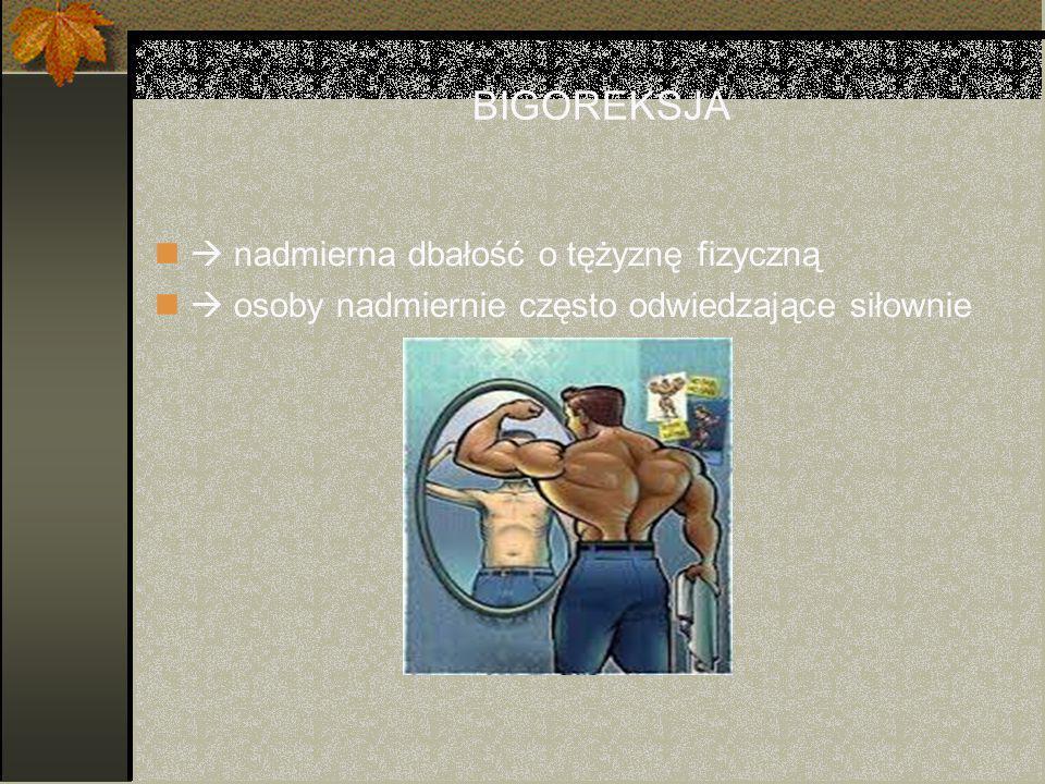 BIGOREKSJA  nadmierna dbałość o tężyznę fizyczną  osoby nadmiernie często odwiedzające siłownie