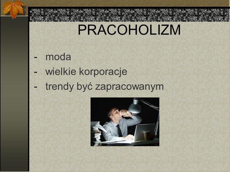 PRACOHOLIZM -moda -wielkie korporacje -trendy być zapracowanym