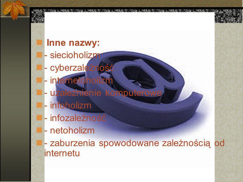 Inne nazwy: - siecioholizm - cyberzależność - internetoholizm - uzależnienie komputerowe - infoholizm - infozależność - netoholizm - zaburzenia spowodowane zależnością od internetu