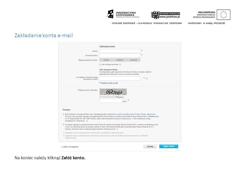 Zakładanie konta e-mail Na koniec należy kliknąć Załóż konto. FUNDUSZE EUROPEJSKIE – DLA ROZWOJU INNOWACYJNEJ GOSPODARKI INWESTUJEMY W WASZĄ PRZYSZŁOŚ
