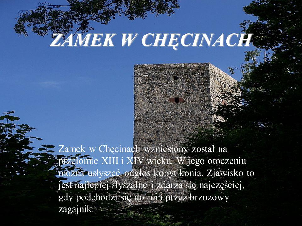 ZAMEK W CHĘCINACH Zamek w Chęcinach wzniesiony został na przełomie XIII i XIV wieku. W jego otoczeniu można usłyszeć odgłos kopyt konia. Zjawisko to j