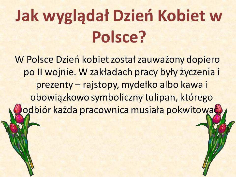 Jak wyglądał Dzień Kobiet w Polsce? W Polsce Dzień kobiet został zauważony dopiero po II wojnie. W zakładach pracy były życzenia i prezenty – rajstopy