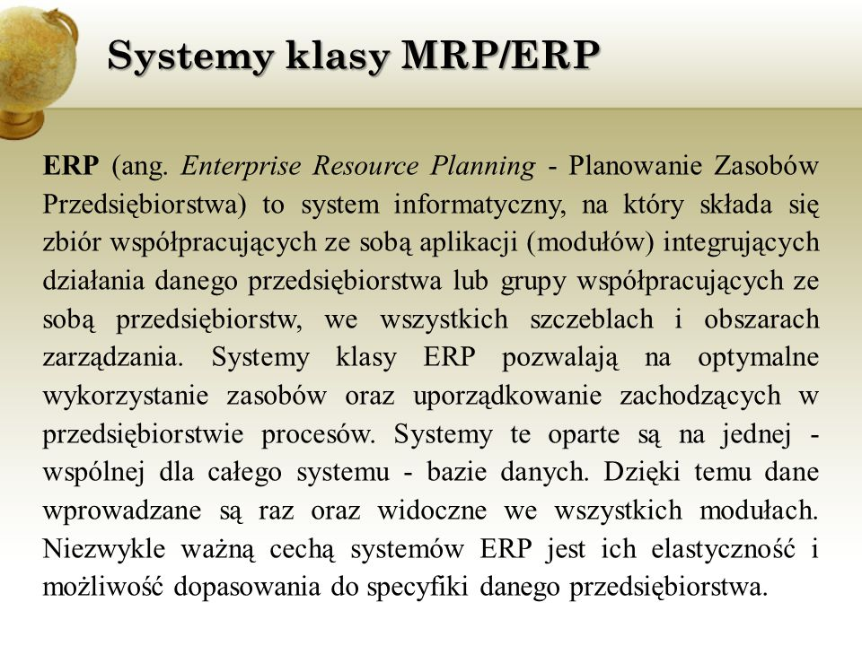 Systemy klasy MRP/ERP ERP (ang. Enterprise Resource Planning - Planowanie Zasobów Przedsiębiorstwa) to system informatyczny, na który składa się zbiór
