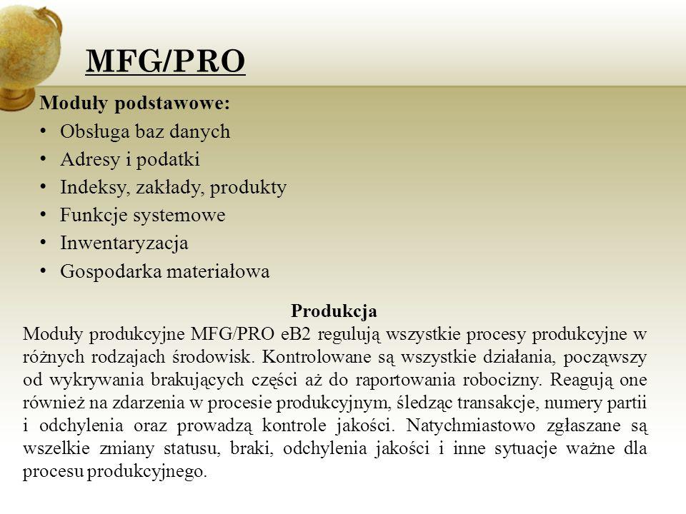 Moduły produkcyjne: Planowanie zdolności produkcyjnych Prognozowanie Plan główny Planowanie zapotrzebowania materiałowego Kontrola jakości Przyjęcia Produkcja seryjna, zaawansowana produkcja seryjna Kanban Planowanie kategorii produktów Sterownie produkcją Zlecenia produkcyjne Struktura produktu Formuły/procesy Technologia/gniazda produkcyjne Zarządzanie zmianami konstrukcyjnymi MFG/PRO