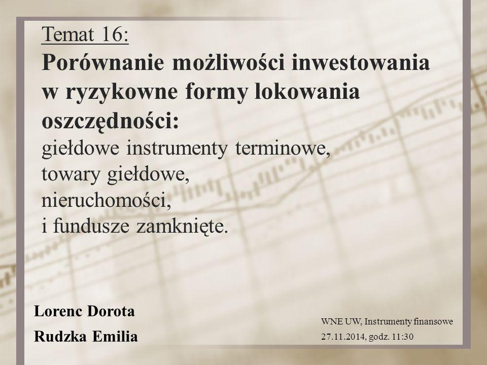 Lorenc Dorota Rudzka Emilia Temat 16: Porównanie możliwości inwestowania w ryzykowne formy lokowania oszczędności: giełdowe instrumenty terminowe, towary giełdowe, nieruchomości, i fundusze zamknięte.