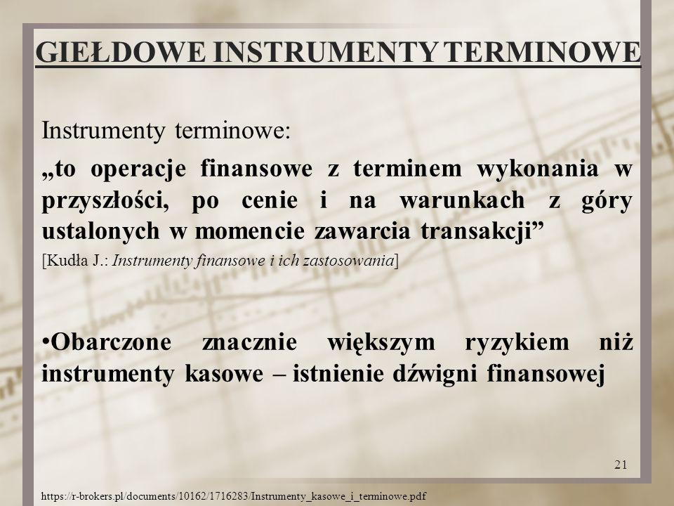 """GIEŁDOWE INSTRUMENTY TERMINOWE Instrumenty terminowe: """"to operacje finansowe z terminem wykonania w przyszłości, po cenie i na warunkach z góry ustalonych w momencie zawarcia transakcji [Kudła J.: Instrumenty finansowe i ich zastosowania] Obarczone znacznie większym ryzykiem niż instrumenty kasowe – istnienie dźwigni finansowej 21 https://r-brokers.pl/documents/10162/1716283/Instrumenty_kasowe_i_terminowe.pdf"""
