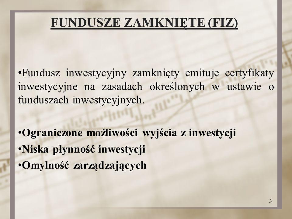 FUNDUSZE ZAMKNIĘTE (FIZ) Fundusz inwestycyjny zamknięty emituje certyfikaty inwestycyjne na zasadach określonych w ustawie o funduszach inwestycyjnych.
