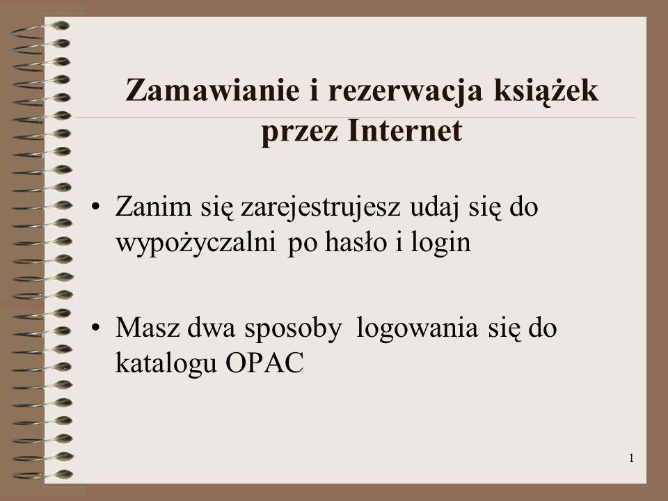 1 Zamawianie i rezerwacja książek przez Internet Zanim się zarejestrujesz udaj się do wypożyczalni po hasło i login Masz dwa sposoby logowania się do katalogu OPAC