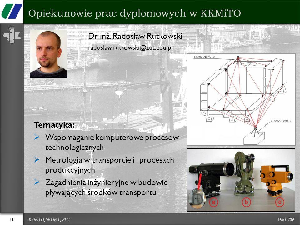 15/01/06 Dr inż. Radosław Rutkowski radoslaw.rutkowski@zut.edu.pl 11 Opiekunowie prac dyplomowych w KKMiTO KKMiTO, WTMiT, ZUT Tematyka:  Wspomaganie