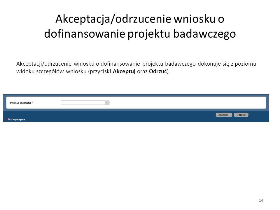 Akceptacja/odrzucenie wniosku o dofinansowanie projektu badawczego Akceptacji/odrzucenie wniosku o dofinansowanie projektu badawczego dokonuje się z poziomu widoku szczegółów wniosku (przyciski Akceptuj oraz Odrzuć).
