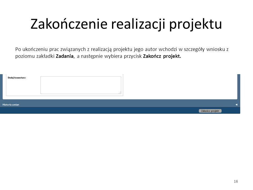 Zakończenie realizacji projektu Po ukończeniu prac związanych z realizacją projektu jego autor wchodzi w szczegóły wniosku z poziomu zakładki Zadania, a następnie wybiera przycisk Zakończ projekt.
