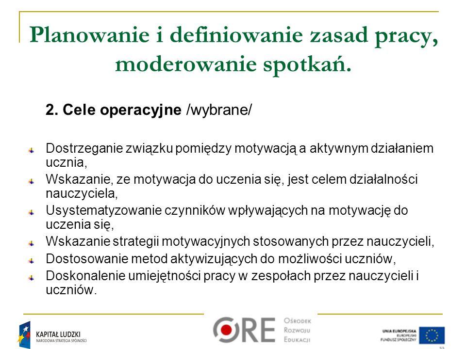 Planowanie i definiowanie zasad pracy, moderowanie spotkań. 2. Cele operacyjne /wybrane/ Dostrzeganie związku pomiędzy motywacją a aktywnym działaniem