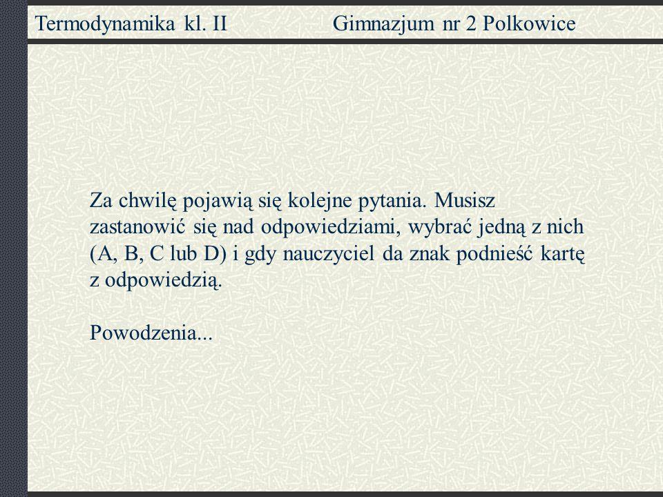 Termodynamika kl. II Gimnazjum nr 2 Polkowice Za chwilę pojawią się kolejne pytania. Musisz zastanowić się nad odpowiedziami, wybrać jedną z nich (A,