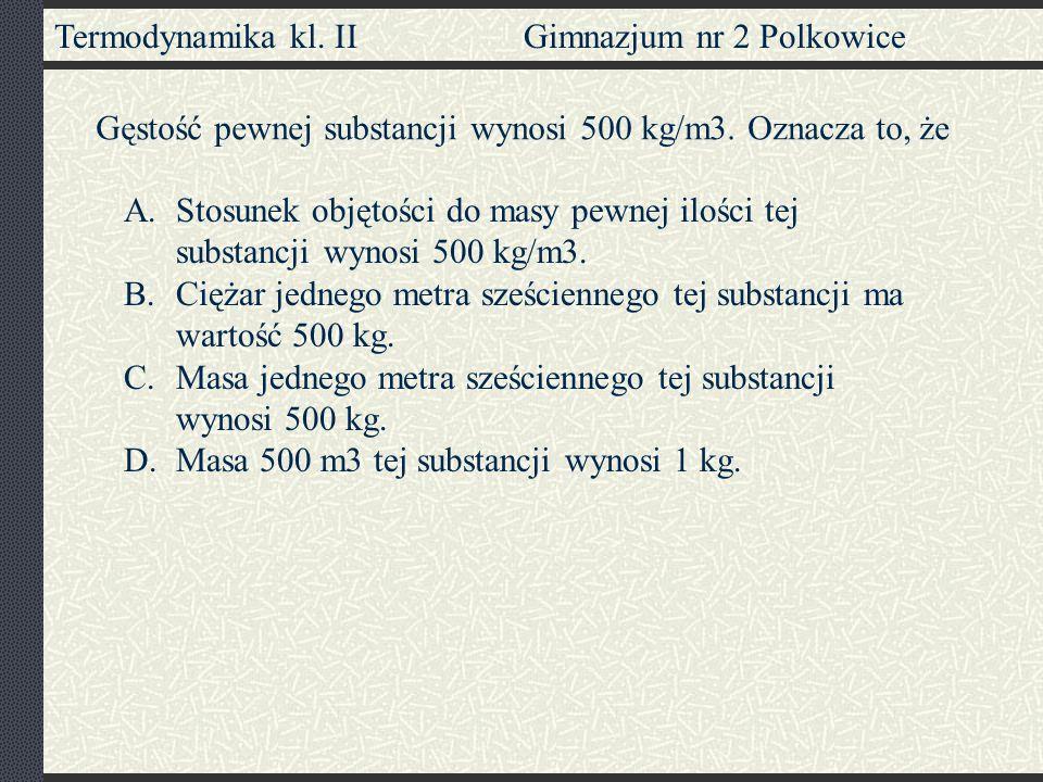 Termodynamika kl. II Gimnazjum nr 2 Polkowice Gęstość pewnej substancji wynosi 500 kg/m3. Oznacza to, że A.Stosunek objętości do masy pewnej ilości te