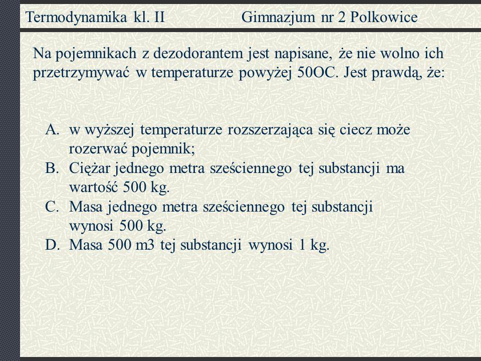 Termodynamika kl. II Gimnazjum nr 2 Polkowice A.w wyższej temperaturze rozszerzająca się ciecz może rozerwać pojemnik; B.Ciężar jednego metra sześcien