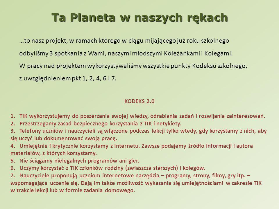 Ta Planeta w naszych rękach …to nasz projekt, w ramach którego w ciągu mijającego już roku szkolnego odbyliśmy 3 spotkania z Wami, naszymi młodszymi Koleżankami i Kolegami.