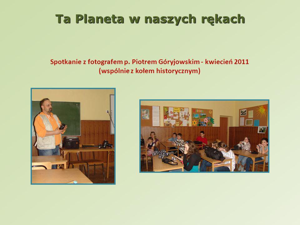 Spotkanie z fotografem p. Piotrem Góryjowskim - kwiecień 2011 (wspólnie z kołem historycznym) Ta Planeta w naszych rękach