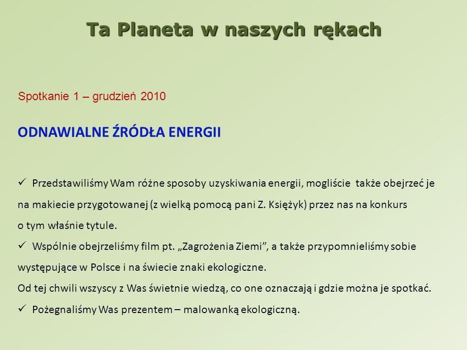 Ta Planeta w naszych rękach Spotkanie 1 – grudzień 2010 ODNAWIALNE ŹRÓDŁA ENERGII Przedstawiliśmy Wam różne sposoby uzyskiwania energii, mogliście także obejrzeć je na makiecie przygotowanej (z wielką pomocą pani Z.